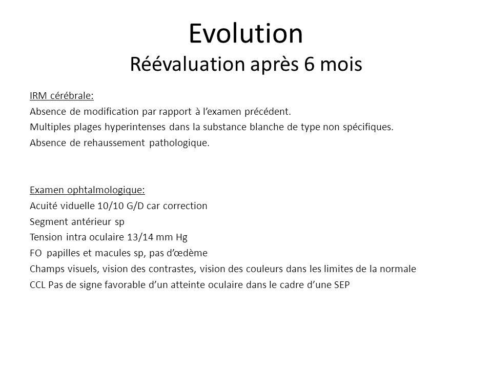 Evolution Réévaluation après 6 mois IRM cérébrale: Absence de modification par rapport à lexamen précédent. Multiples plages hyperintenses dans la sub
