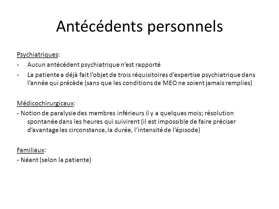 Antécédents personnels Psychiatriques: -Aucun antécédent psychiatrique nest rapporté -La patiente a déjà fait lobjet de trois réquisitoires dexpertise