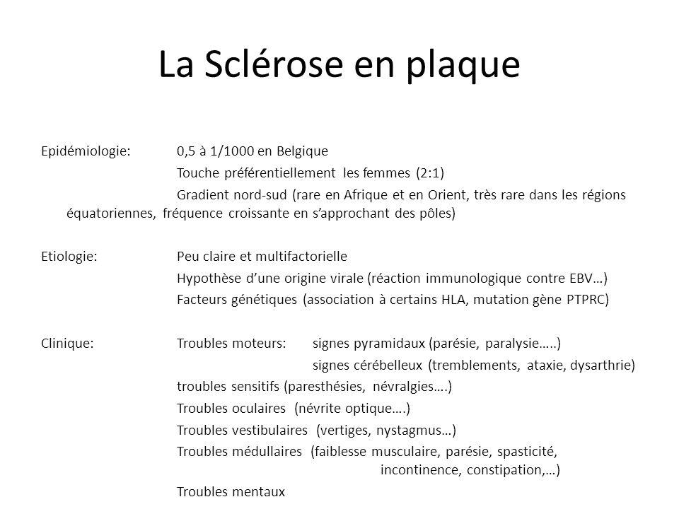 La Sclérose en plaque Epidémiologie:0,5 à 1/1000 en Belgique Touche préférentiellement les femmes (2:1) Gradient nord-sud (rare en Afrique et en Orient, très rare dans les régions équatoriennes, fréquence croissante en sapprochant des pôles) Etiologie:Peu claire et multifactorielle Hypothèse dune origine virale (réaction immunologique contre EBV…) Facteurs génétiques (association à certains HLA, mutation gène PTPRC) Clinique:Troubles moteurs: signes pyramidaux (parésie, paralysie…..) signes cérébelleux (tremblements, ataxie, dysarthrie) troubles sensitifs (paresthésies, névralgies….) Troubles oculaires (névrite optique….) Troubles vestibulaires (vertiges, nystagmus…) Troubles médullaires (faiblesse musculaire, parésie, spasticité, incontinence, constipation,…) Troubles mentaux