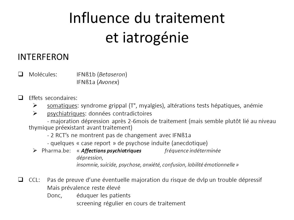 INTERFERON Molécules: IFNß1b (Betaseron) IFNß1a (Avonex) Effets secondaires: somatiques: syndrome grippal (T°, myalgies), altérations tests hépatiques, anémie psychiatriques: données contradictoires - majoration dépression après 2-6mois de traitement (mais semble plutôt lié au niveau thymique préexistant avant traitement) - 2 RCTs ne montrent pas de changement avec IFNß1a - quelques « case report » de psychose induite (anecdotique) Pharma.be: « Affections psychiatriquesfréquence indéterminée dépression, insomnie, suicide, psychose, anxiété, confusion, labilité émotionnelle » CCL: Pas de preuve dune éventuelle majoration du risque de dvlp un trouble dépressif Mais prévalence reste élevé Donc, éduquer les patients screening régulier en cours de traitement Influence du traitement et iatrogénie