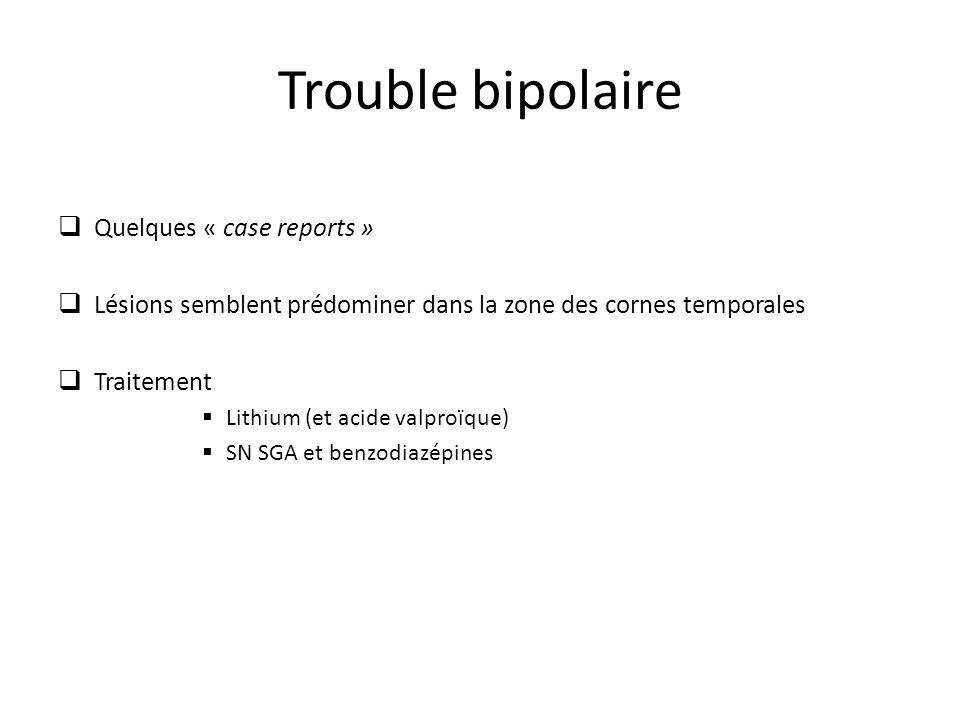 Trouble bipolaire Quelques « case reports » Lésions semblent prédominer dans la zone des cornes temporales Traitement Lithium (et acide valproïque) SN SGA et benzodiazépines