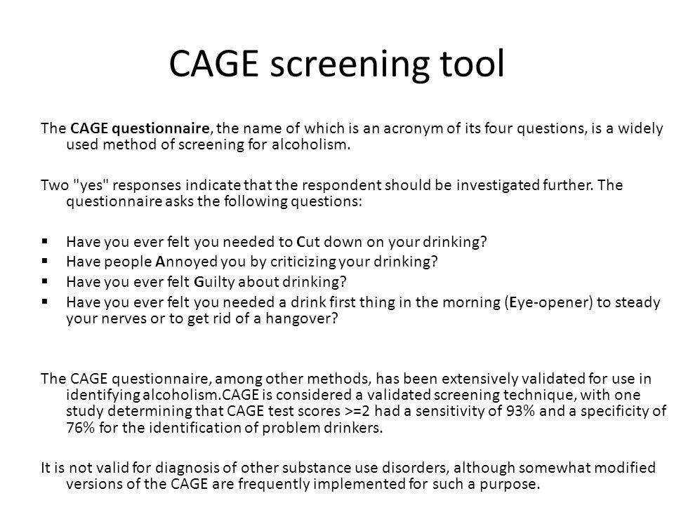 CAGE screening tool The CAGE questionnaire, the name of which is an acronym of its four questions, is a widely used method of screening for alcoholism