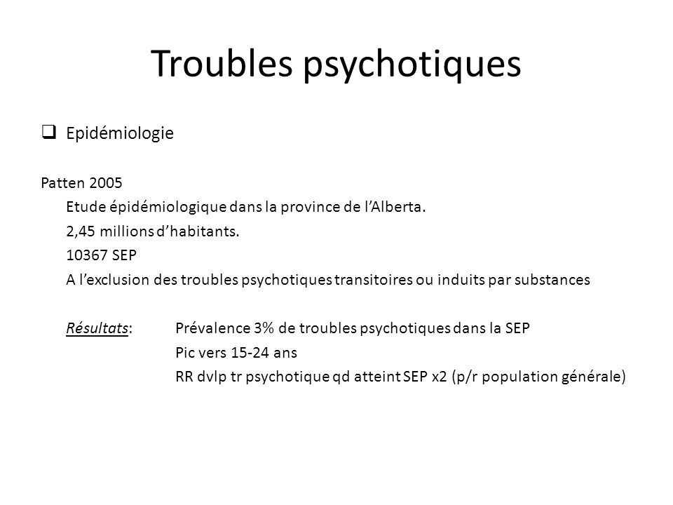 Troubles psychotiques Epidémiologie Patten 2005 Etude épidémiologique dans la province de lAlberta. 2,45 millions dhabitants. 10367 SEP A lexclusion d