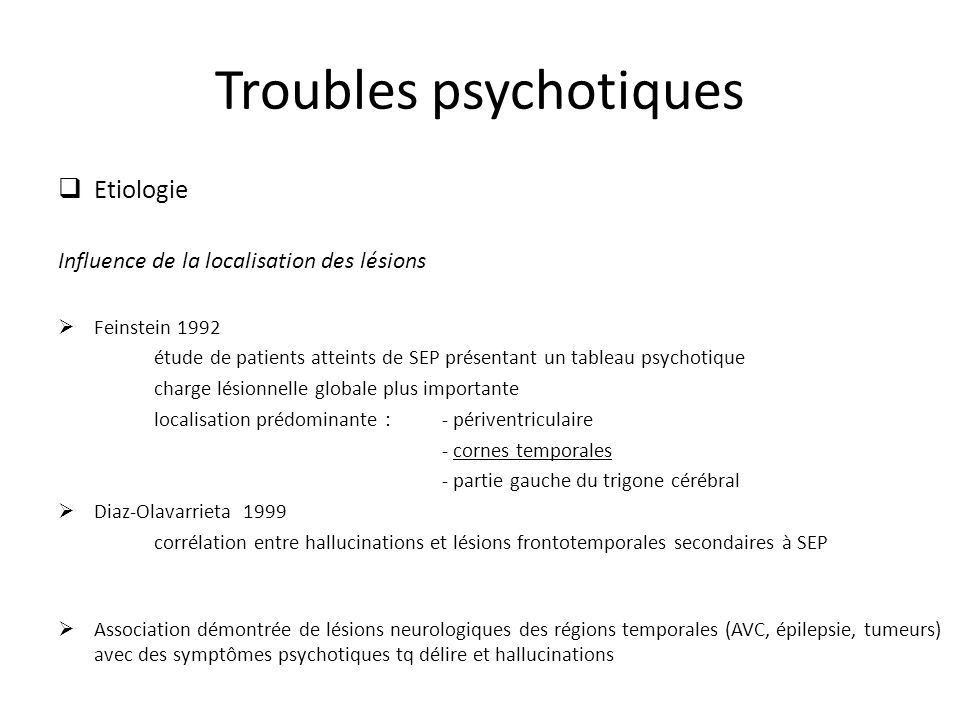 Troubles psychotiques Etiologie Influence de la localisation des lésions Feinstein 1992 étude de patients atteints de SEP présentant un tableau psychotique charge lésionnelle globale plus importante localisation prédominante : - périventriculaire - cornes temporales - partie gauche du trigone cérébral Diaz-Olavarrieta 1999 corrélation entre hallucinations et lésions frontotemporales secondaires à SEP Association démontrée de lésions neurologiques des régions temporales (AVC, épilepsie, tumeurs) avec des symptômes psychotiques tq délire et hallucinations