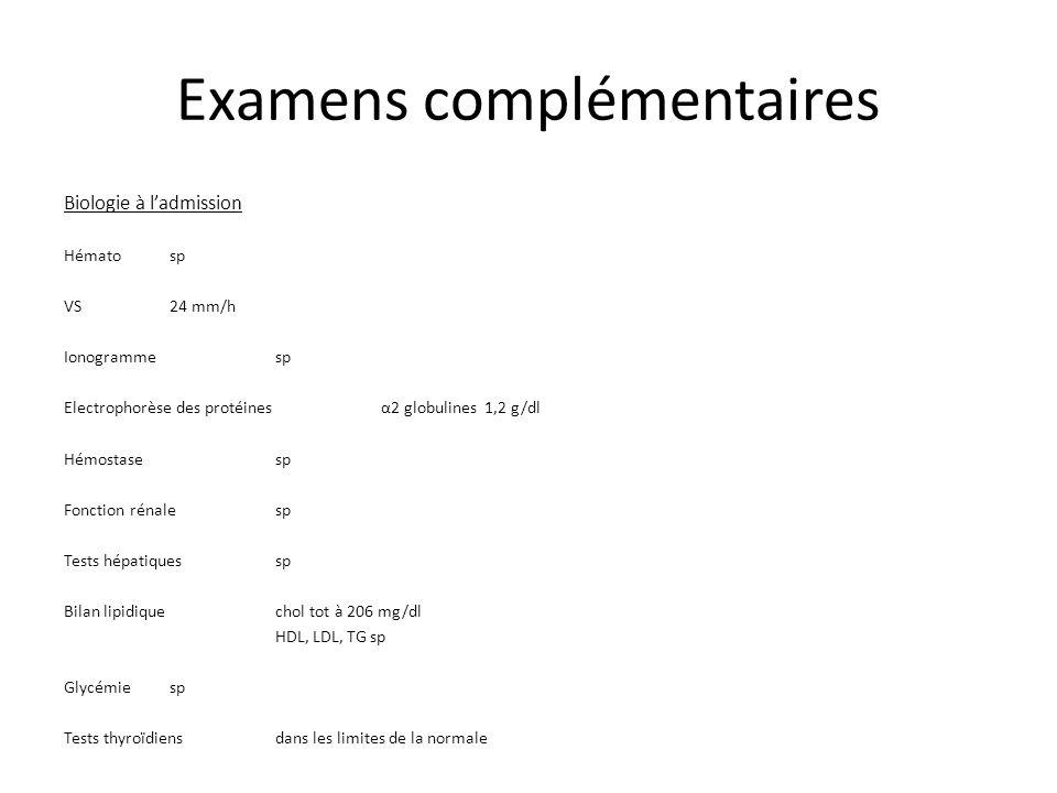 Examens complémentaires Biologie à ladmission Hémato sp VS 24 mm/h Ionogrammesp Electrophorèse des protéinesα2 globulines 1,2 g/dl Hémostasesp Fonction rénalesp Tests hépatiquessp Bilan lipidiquechol tot à 206 mg/dl HDL, LDL, TG sp Glycémie sp Tests thyroïdiensdans les limites de la normale