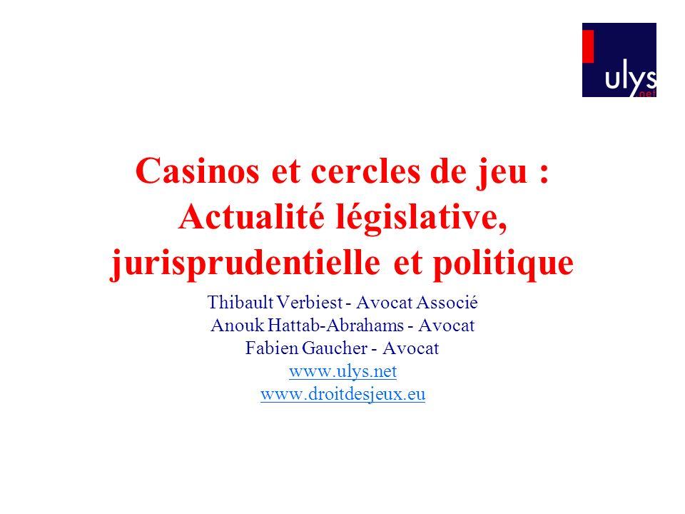 Casinos et cercles de jeu : Actualité législative, jurisprudentielle et politique Thibault Verbiest - Avocat Associé Anouk Hattab-Abrahams - Avocat Fabien Gaucher - Avocat www.ulys.net www.droitdesjeux.eu