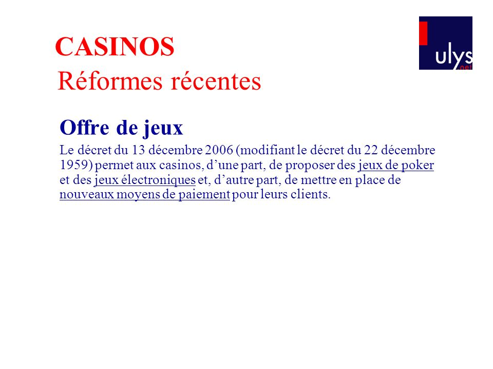 Offre de jeux Le décret du 13 décembre 2006 (modifiant le décret du 22 décembre 1959) permet aux casinos, dune part, de proposer des jeux de poker et des jeux électroniques et, dautre part, de mettre en place de nouveaux moyens de paiement pour leurs clients.