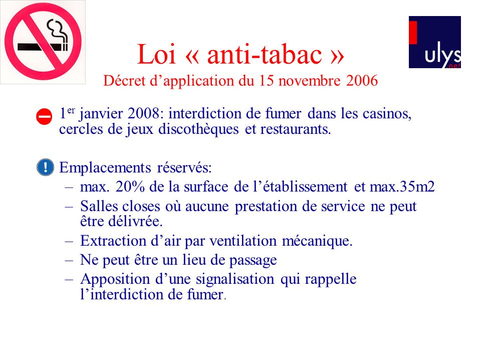 Loi « anti-tabac » Décret dapplication du 15 novembre 2006 1 er janvier 2008: interdiction de fumer dans les casinos, cercles de jeux discothèques et restaurants.