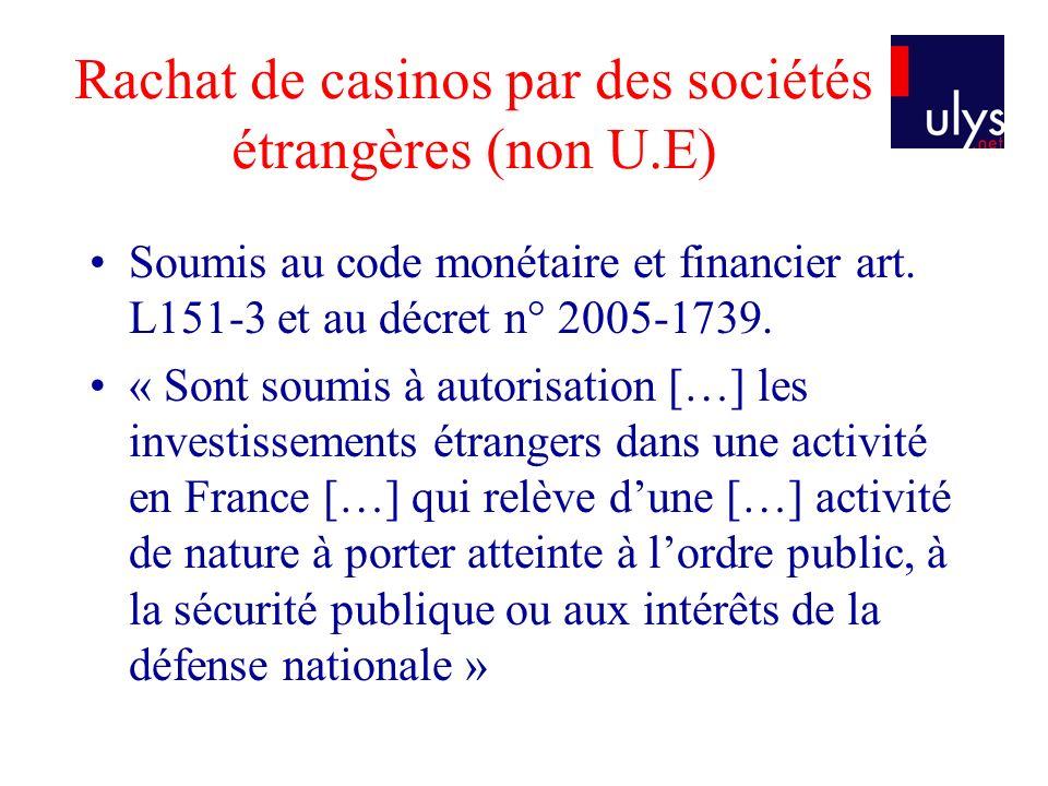 Rachat de casinos par des sociétés étrangères (non U.E) Soumis au code monétaire et financier art. L151-3 et au décret n° 2005-1739. « Sont soumis à a