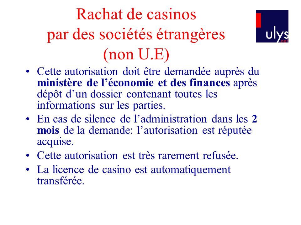 Rachat de casinos par des sociétés étrangères (non U.E) Cette autorisation doit être demandée auprès du ministère de léconomie et des finances après dépôt dun dossier contenant toutes les informations sur les parties.