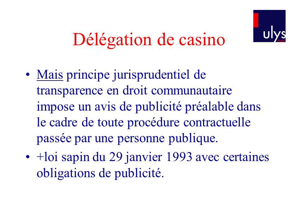 Délégation de casino Mais principe jurisprudentiel de transparence en droit communautaire impose un avis de publicité préalable dans le cadre de toute procédure contractuelle passée par une personne publique.