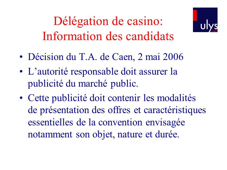 Délégation de casino: Information des candidats Décision du T.A. de Caen, 2 mai 2006 Lautorité responsable doit assurer la publicité du marché public.