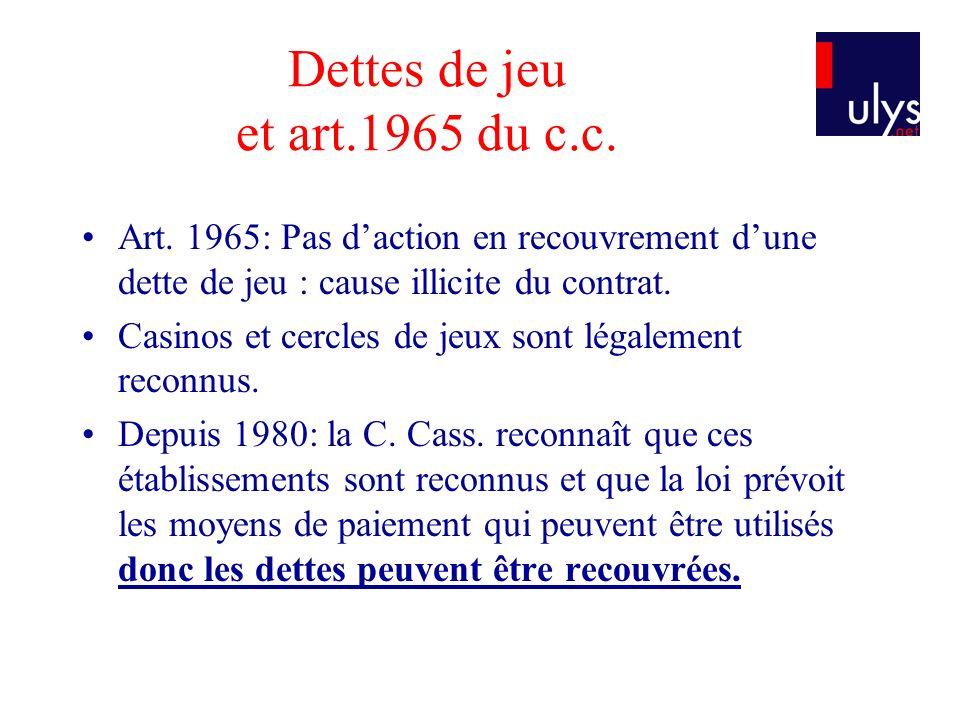 Dettes de jeu et art.1965 du c.c. Art. 1965: Pas daction en recouvrement dune dette de jeu : cause illicite du contrat. Casinos et cercles de jeux son