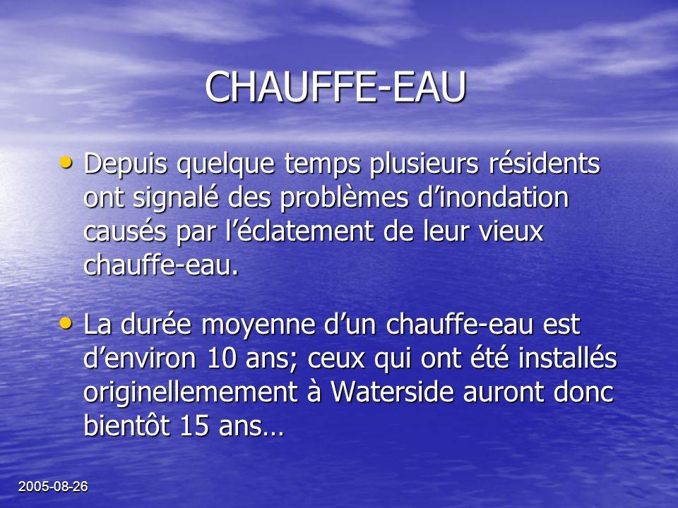 2005-08-26 CHAUFFE-EAU Depuis quelque temps plusieurs résidents ont signalé des problèmes dinondation causés par léclatement de leur vieux chauffe-eau.