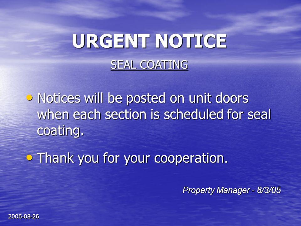 2005-08-26 URGENT NOTICE Notices will be posted on unit doors when each section is scheduled for seal coating. Notices will be posted on unit doors wh
