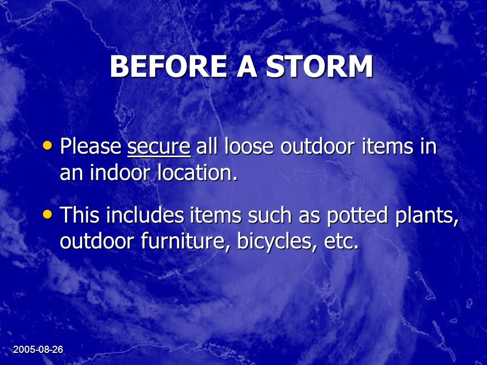 2005-08-26 BEFORE A STORM Please secure all loose outdoor items in an indoor location. Please secure all loose outdoor items in an indoor location. Th