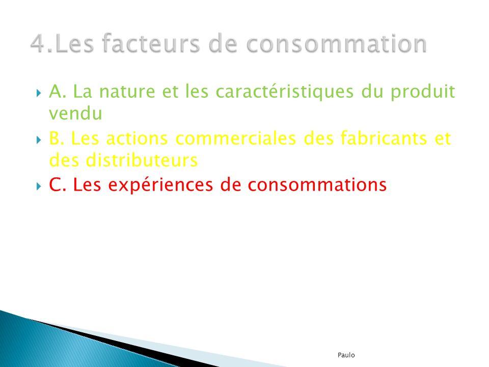 A. La nature et les caractéristiques du produit vendu B. Les actions commerciales des fabricants et des distributeurs C. Les expériences de consommati
