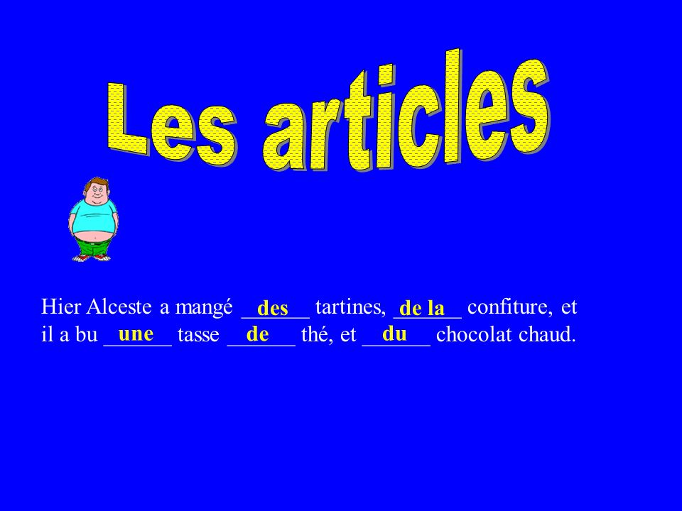 Hier Alceste a mangé ______ tartines, ______ confiture, et il a bu ______ tasse ______ thé, et ______ chocolat chaud.