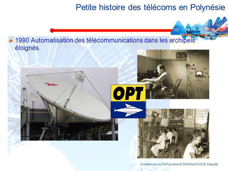 Conférence LoLiTa Polynésie © 2008 Paul DUGUE, Papeete Petite histoire des télécoms en Polynésie 1990 Automatisation des télécommunications dans les archipels éloignés.
