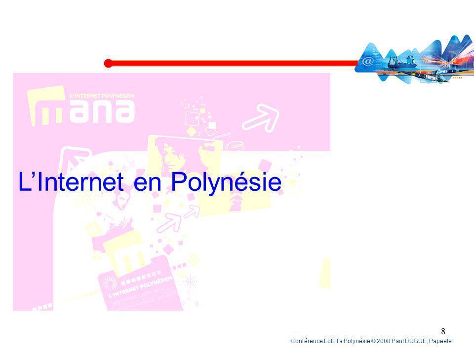 Conférence LoLiTa Polynésie © 2008 Paul DUGUE, Papeete. 8 LInternet en Polynésie