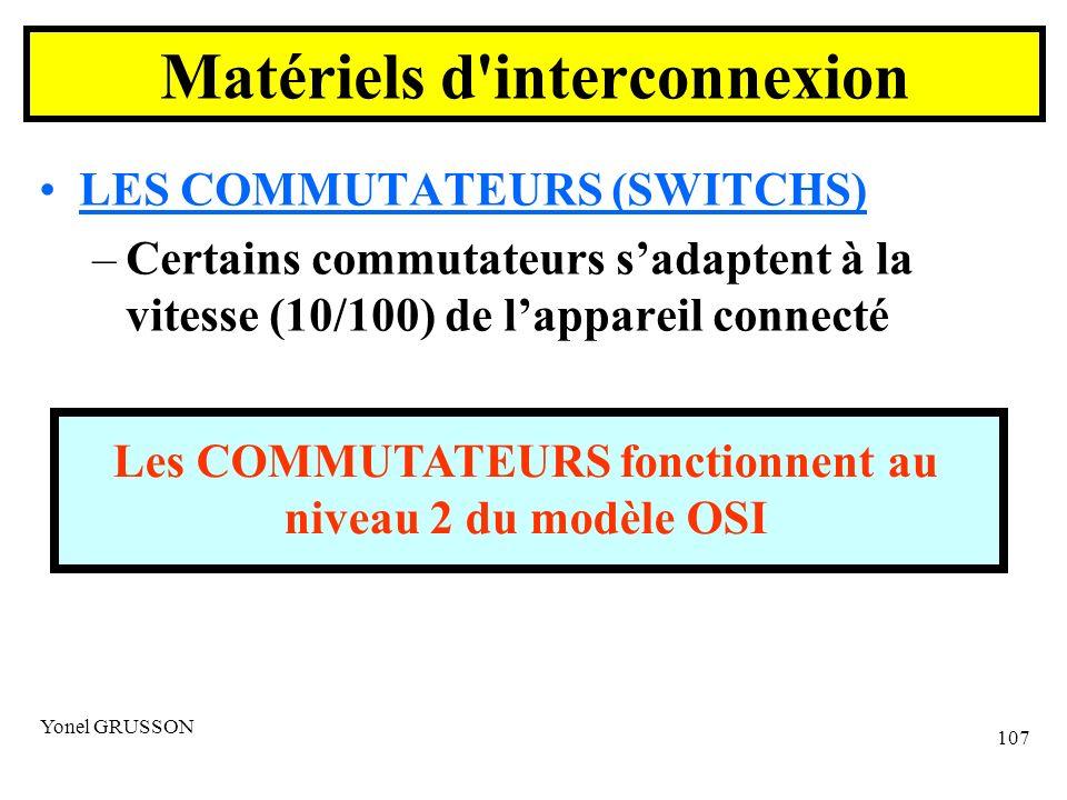 Yonel GRUSSON 107 LES COMMUTATEURS (SWITCHS) –Certains commutateurs sadaptent à la vitesse (10/100) de lappareil connecté Les COMMUTATEURS fonctionnent au niveau 2 du modèle OSI Matériels d interconnexion