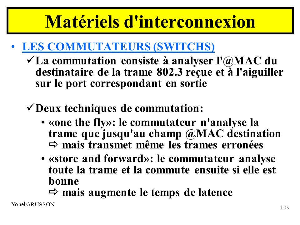 Yonel GRUSSON 109 LES COMMUTATEURS (SWITCHS) La commutation consiste à analyser l @MAC du destinataire de la trame 802.3 reçue et à l aiguiller sur le port correspondant en sortie Deux techniques de commutation: «one the fly»: le commutateur n analyse la trame que jusqu au champ @MAC destination mais transmet même les trames erronées «store and forward»: le commutateur analyse toute la trame et la commute ensuite si elle est bonne mais augmente le temps de latence Matériels d interconnexion