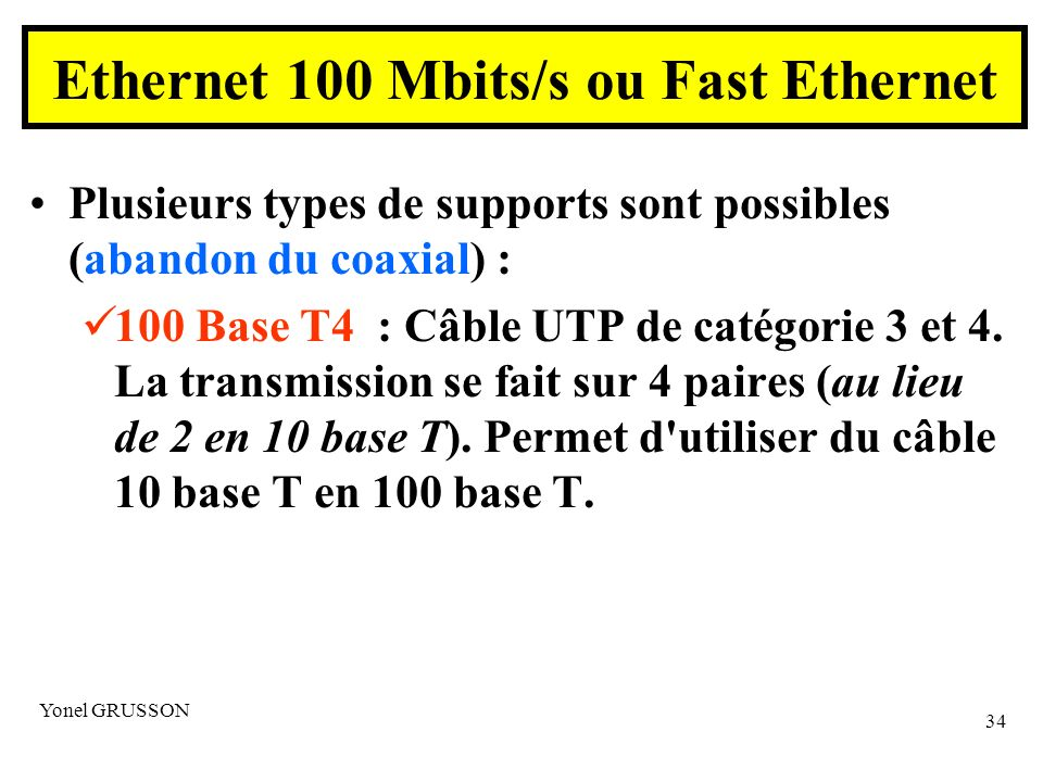 Yonel GRUSSON 34 Ethernet 100 Mbits/s ou Fast Ethernet Plusieurs types de supports sont possibles (abandon du coaxial) : 100 Base T4 : Câble UTP de ca