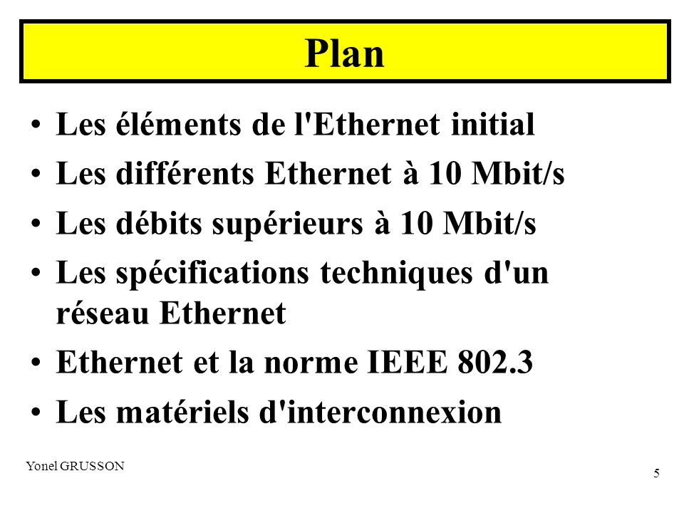 Yonel GRUSSON 5 Les éléments de l Ethernet initial Les différents Ethernet à 10 Mbit/s Les débits supérieurs à 10 Mbit/s Les spécifications techniques d un réseau Ethernet Ethernet et la norme IEEE 802.3 Les matériels d interconnexion Plan
