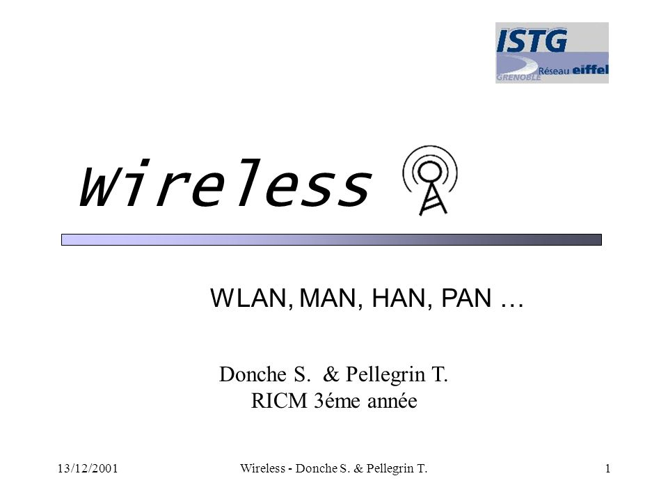 13/12/2001Wireless - Donche S. & Pellegrin T.1 Wireless WLAN, MAN, HAN, PAN … Donche S. & Pellegrin T. RICM 3éme année
