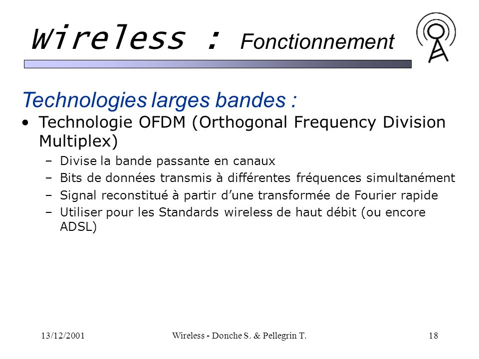 13/12/2001Wireless - Donche S. & Pellegrin T.18 Wireless : Fonctionnement Technologies larges bandes : Technologie OFDM (Orthogonal Frequency Division