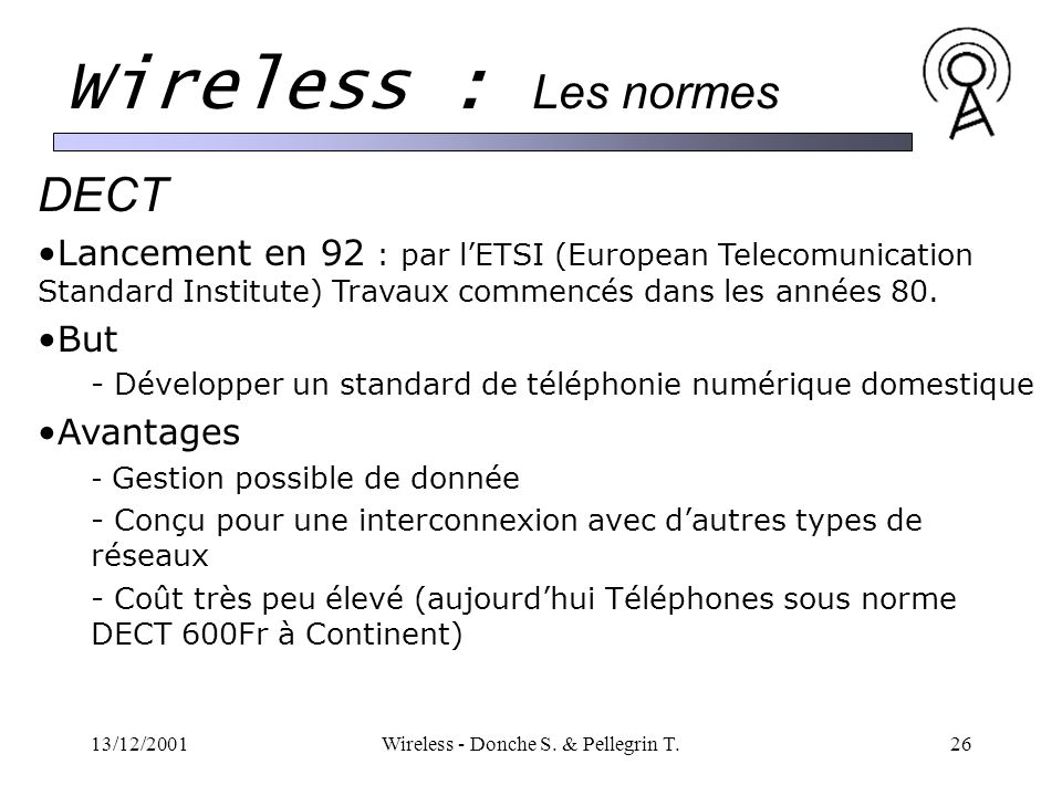 13/12/2001Wireless - Donche S. & Pellegrin T.26 Wireless : Les normes DECT Lancement en 92 : par lETSI (European Telecomunication Standard Institute)