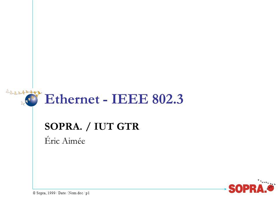 © Sopra, 1999 / Date / Nom doc / p22 Adresses IEEE 802.3 ou Ethernet (4) Adresse individuelle premier bit transmis 0 (premier octet d@ pair) 08:00:20:06:D4:E8 Adresse Multicast (groupe de stations) premier bit transmis 1 (premier octet d@ impair) 09:00:2B:00:00:0F Adresses Broadcast (diffusion générale) tous les bits à 1 : FF:FF:FF:FF:FF:FF toutes les stations dun réseau (tous les segments)