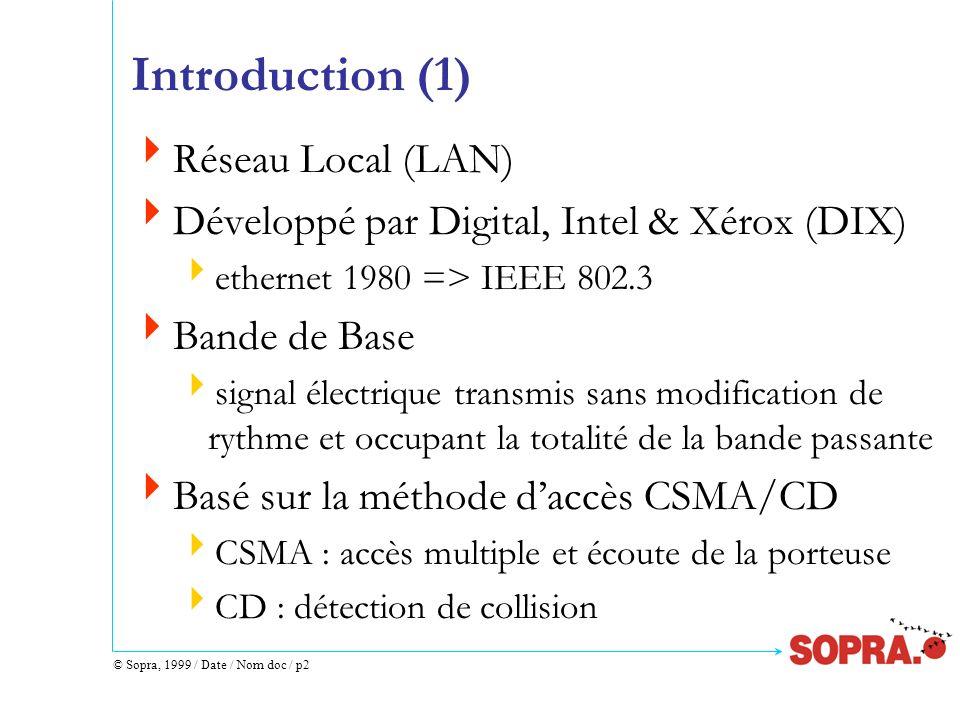 © Sopra, 1999 / Date / Nom doc / p13 Format dune Trame IEEE 802.3 (3) Sens de circulation des octets premier: premier octet du préambule dernier : dernier octet de la séquence de contrôle Sens de circulation des bits pour un octet premier: bit de poids faible (bit 0) dernier : bit de poids fort (bit 7) Espace inter-trames : 9.6 µs minimum 10 Mbits/s = 10 bits / µs espace inter-trames 9.6 µs --> 9.6 x 10 = 96 bits time (12 octets)