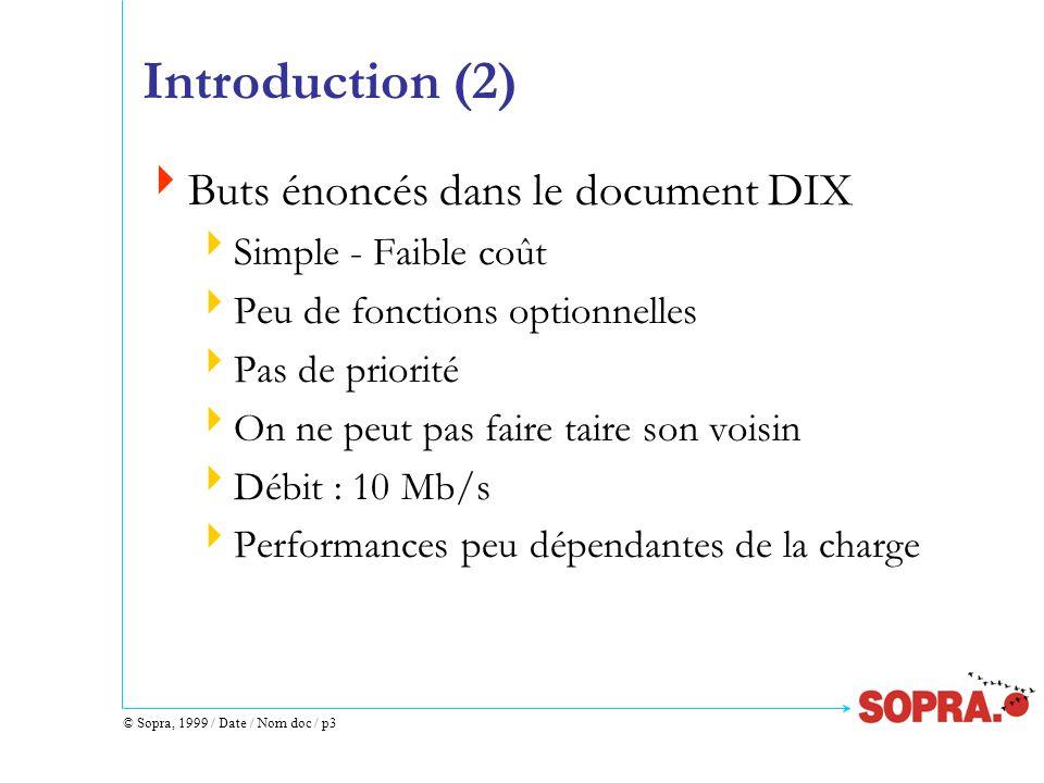 © Sopra, 1999 / Date / Nom doc / p14 Différents Champs dune Trame (1) Préambule 64 bits alternés à 1 et 0 : 7 * (10101010) permet aux récepteurs de se synchroniser SFD (Start Frame Delimiter) 1 octet: 10101011 annonce le début de trame