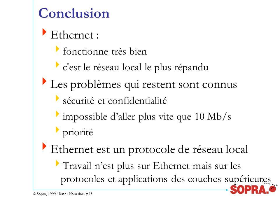 © Sopra, 1999 / Date / Nom doc / p35 Conclusion Ethernet : fonctionne très bien c'est le réseau local le plus répandu Les problèmes qui restent sont c