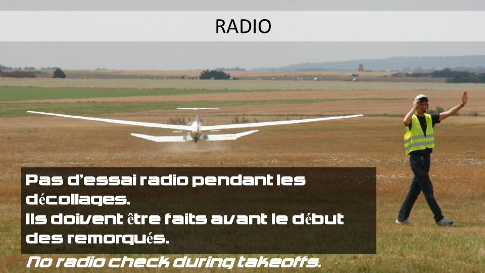 RADIO Pas dessai radio pendant les décollages. Ils doivent être faits avant le début des remorqués. No radio check during takeoffs. They must be done