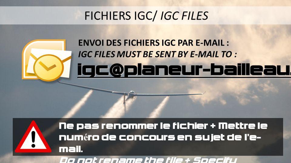 ENVOI DES FICHIERS IGC PAR E-MAIL : IGC FILES MUST BE SENT BY E-MAIL TO : igc@planeur-bailleau.org FICHIERS IGC/ IGC FILES Ne pas renommer le fichier + Mettre le numéro de concours en sujet de le- mail.
