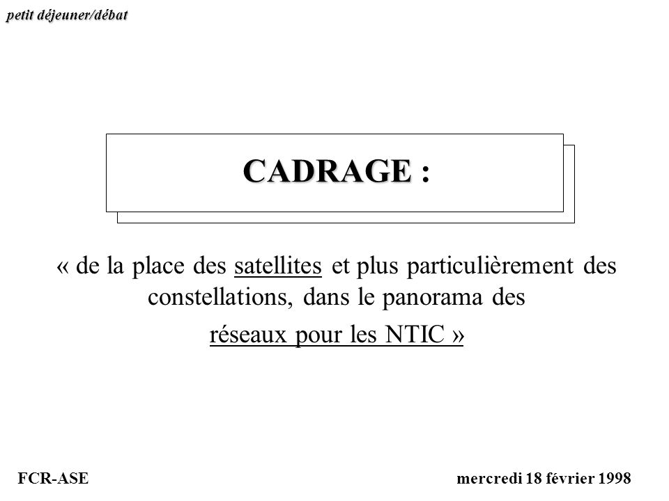 CADRAGE CADRAGE : « de la place des satellites et plus particulièrement des constellations, dans le panorama des réseaux pour les NTIC » petit déjeune