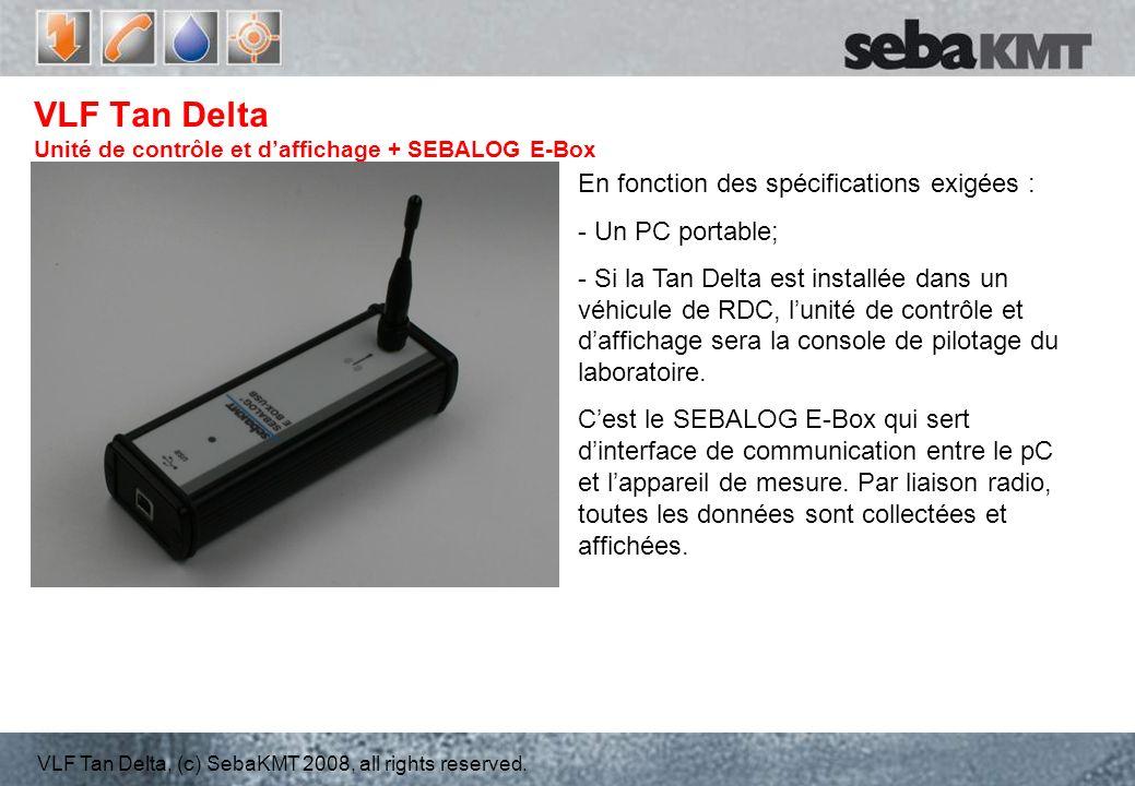 VLF Tan Delta, (c) SebaKMT 2008, all rights reserved. VLF Tan Delta Unité de contrôle et daffichage + SEBALOG E-Box En fonction des spécifications exi