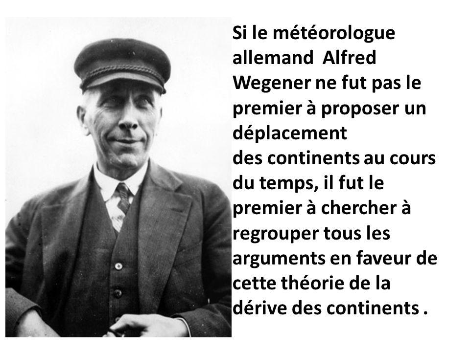Si le météorologue allemand Alfred Wegener ne fut pas le premier à proposer un déplacement des continents au cours du temps, il fut le premier à cherc