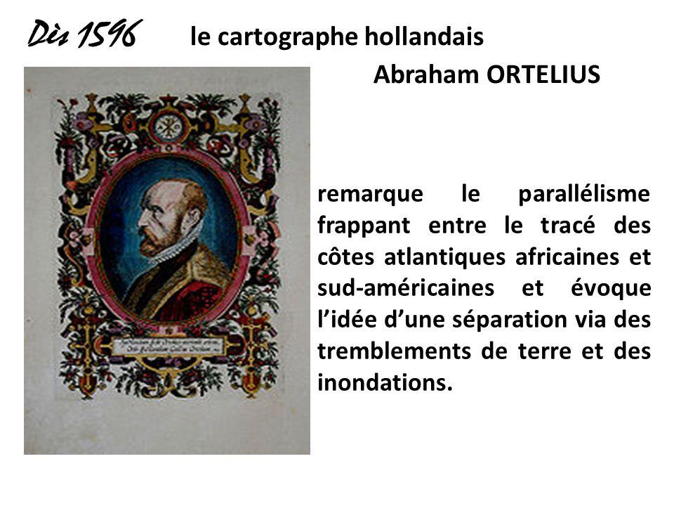Dès 1596 le cartographe hollandais Abraham ORTELIUS remarque le parallélisme frappant entre le tracé des côtes atlantiques africaines et sud-américain