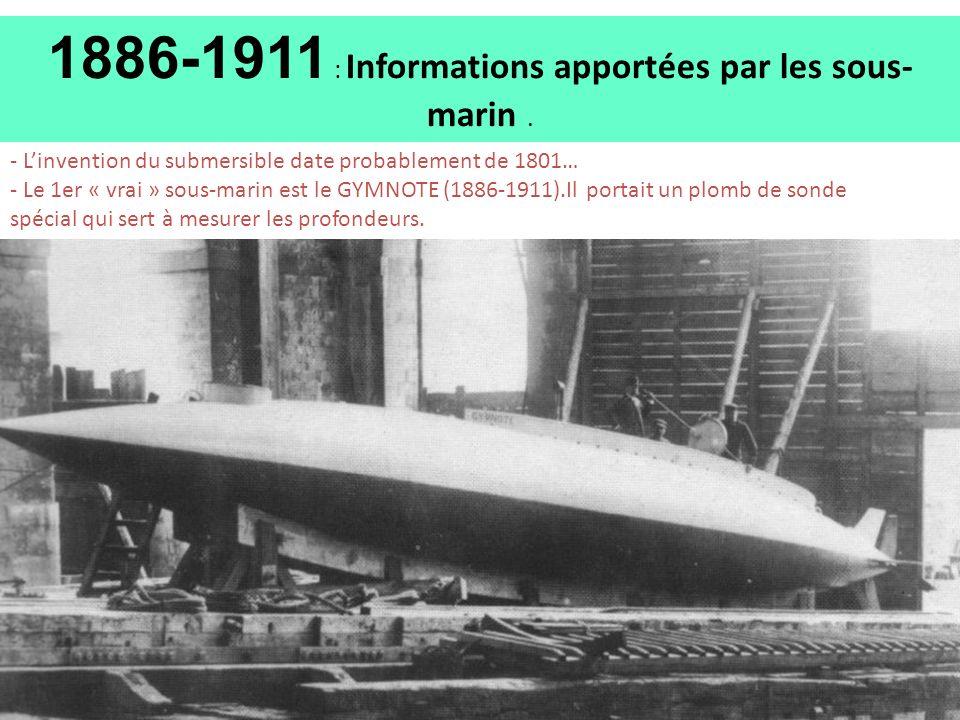 1886-1911 : Informations apportées par les sous- marin. - Linvention du submersible date probablement de 1801… - Le 1er « vrai » sous-marin est le GYM