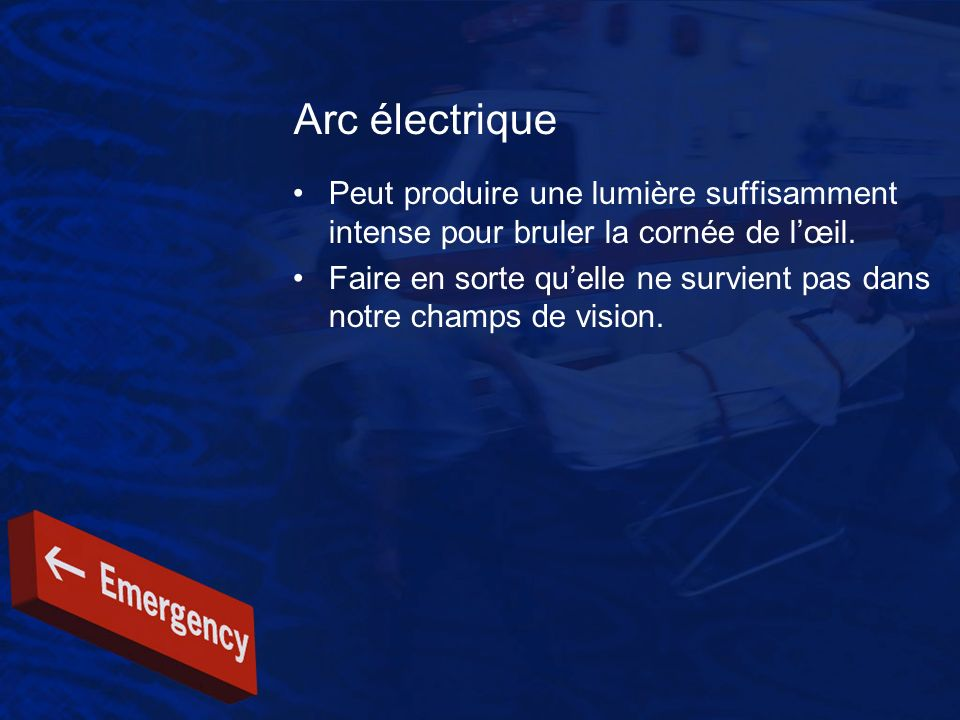 Arc électrique Peut produire une lumière suffisamment intense pour bruler la cornée de lœil. Faire en sorte quelle ne survient pas dans notre champs d