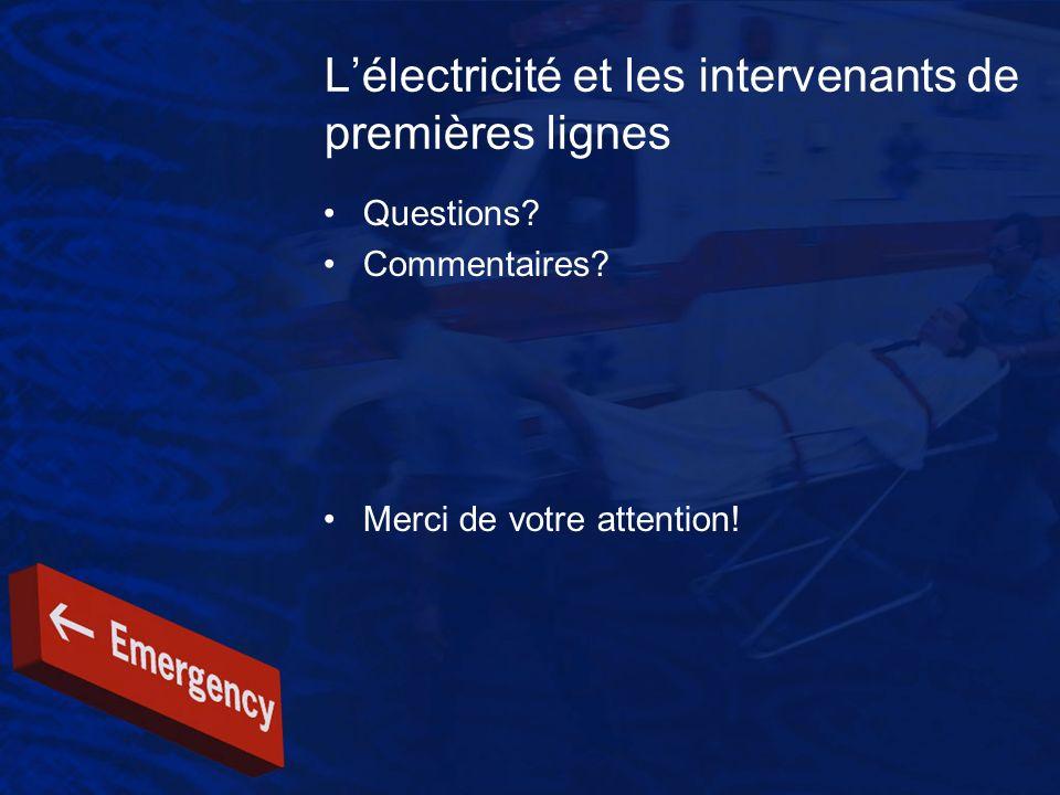 Lélectricité et les intervenants de premières lignes Questions? Commentaires? Merci de votre attention!