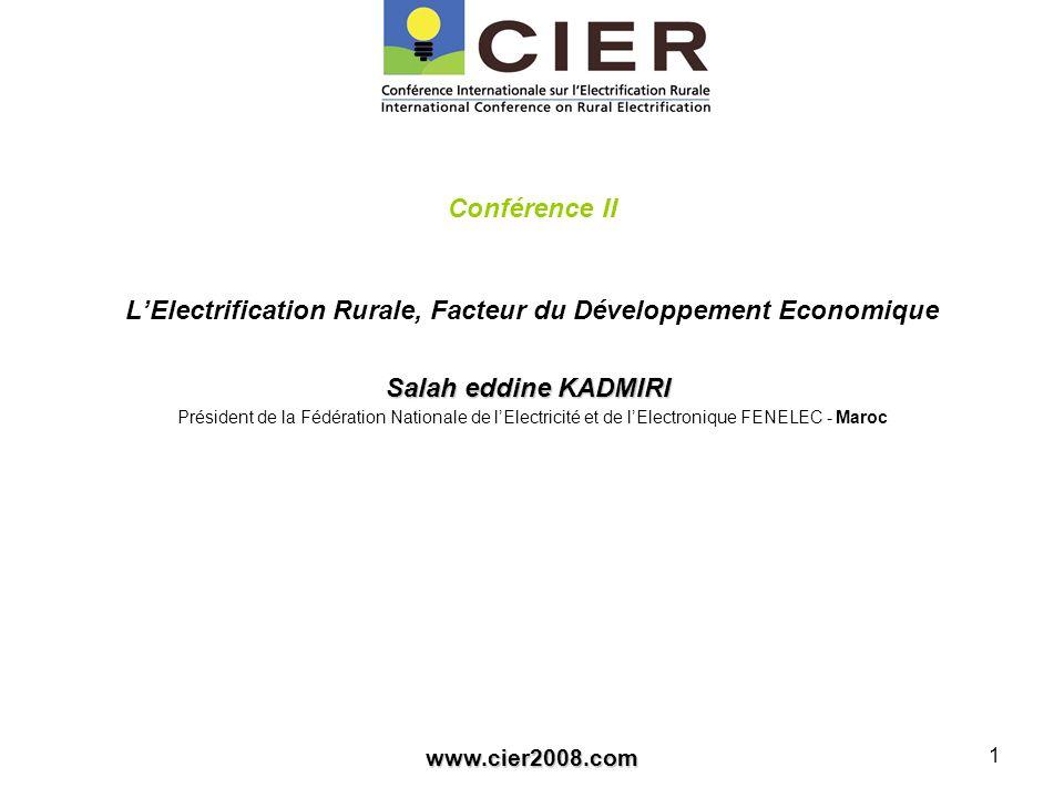 www.cier2008.com 1 Conférence II LElectrification Rurale, Facteur du Développement Economique Salah eddine KADMIRI Salah eddine KADMIRI Président de la Fédération Nationale de lElectricité et de lElectronique FENELEC - Maroc