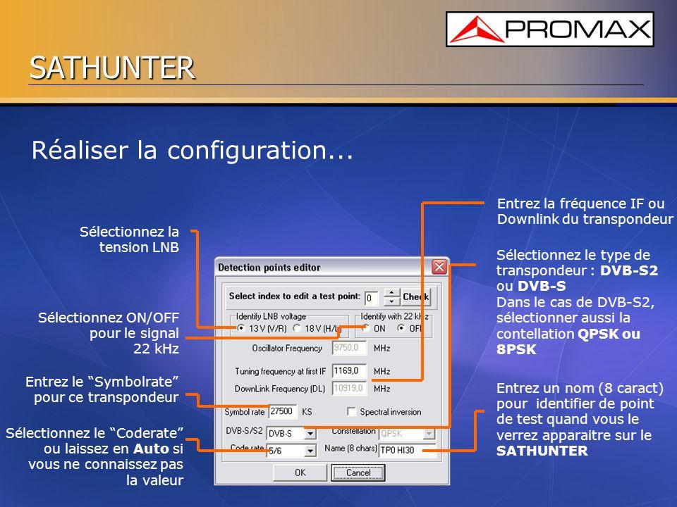 SATHUNTER Sélectionnez la tension LNB Entrez la fréquence IF ou Downlink du transpondeur Sélectionnez ON/OFF pour le signal 22 kHz Entrez le Symbolrat