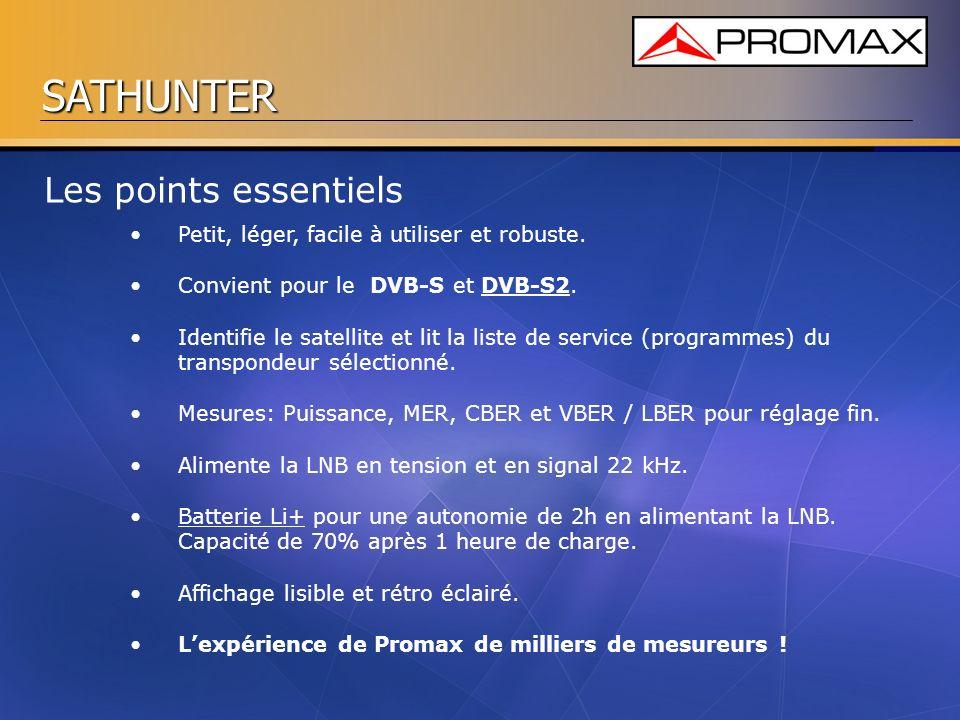 SATHUNTER Les points essentiels Petit, léger, facile à utiliser et robuste. Convient pour le DVB-S et DVB-S2. Identifie le satellite et lit la liste d