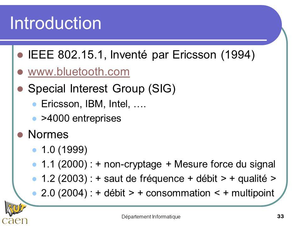 Département Informatique 33 Introduction IEEE 802.15.1, Inventé par Ericsson (1994) www.bluetooth.com Special Interest Group (SIG) Ericsson, IBM, Inte