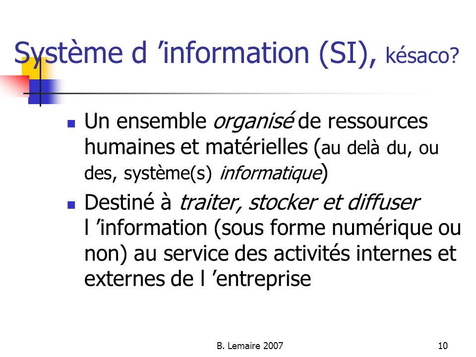 B. Lemaire 200710 Système d information (SI), késaco? Un ensemble organisé de ressources humaines et matérielles ( au delà du, ou des, système(s) info