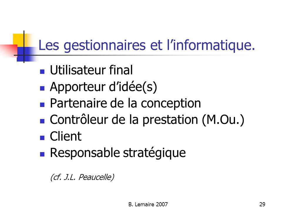 B. Lemaire 200729 Les gestionnaires et linformatique. Utilisateur final Apporteur didée(s) Partenaire de la conception Contrôleur de la prestation (M.